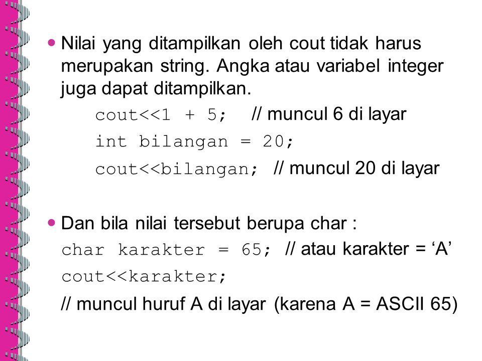 Nilai yang ditampilkan oleh cout tidak harus merupakan string. Angka atau variabel integer juga dapat ditampilkan. cout<<1 + 5; // muncul 6 di layar i
