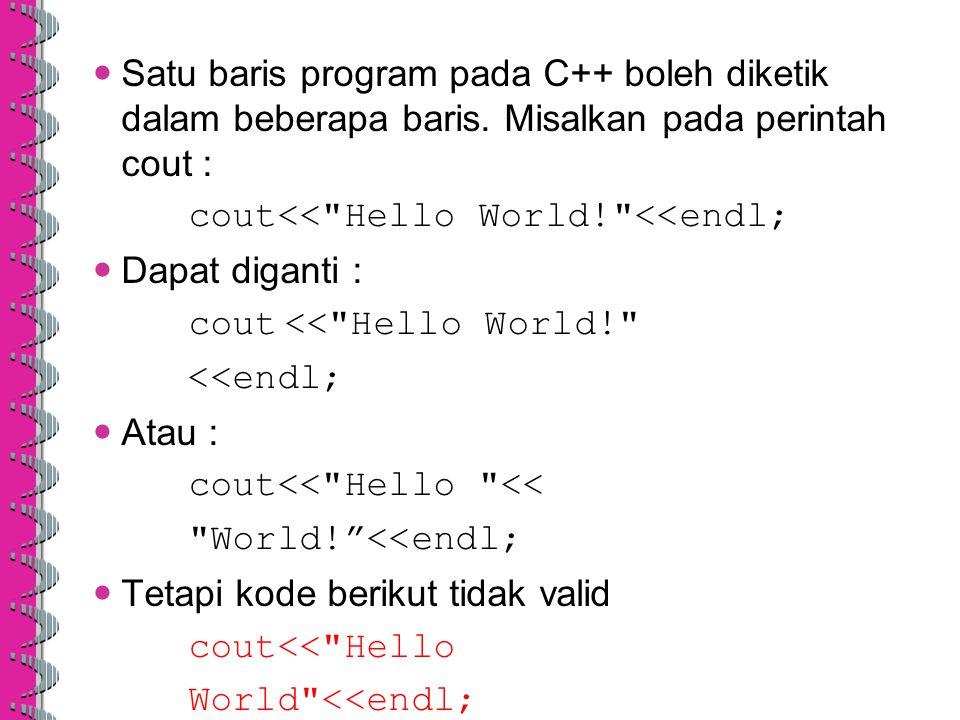 Satu baris program pada C++ boleh diketik dalam beberapa baris. Misalkan pada perintah cout : cout<<