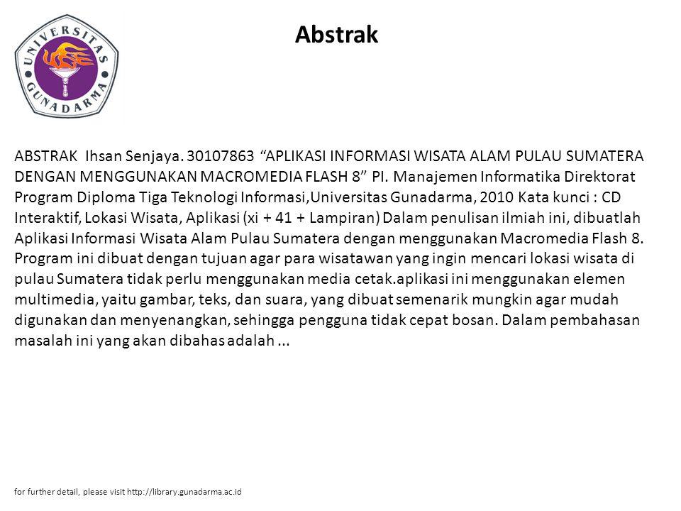 "Abstrak ABSTRAK Ihsan Senjaya. 30107863 ""APLIKASI INFORMASI WISATA ALAM PULAU SUMATERA DENGAN MENGGUNAKAN MACROMEDIA FLASH 8"" PI. Manajemen Informatik"