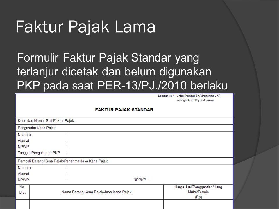 Faktur Pajak Lama Formulir Faktur Pajak Standar yang terlanjur dicetak dan belum digunakan PKP pada saat PER-13/PJ./2010 berlaku