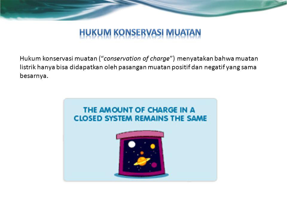 Hukum konservasi muatan ( conservation of charge ) menyatakan bahwa muatan listrik hanya bisa didapatkan oleh pasangan muatan positif dan negatif yang sama besarnya.