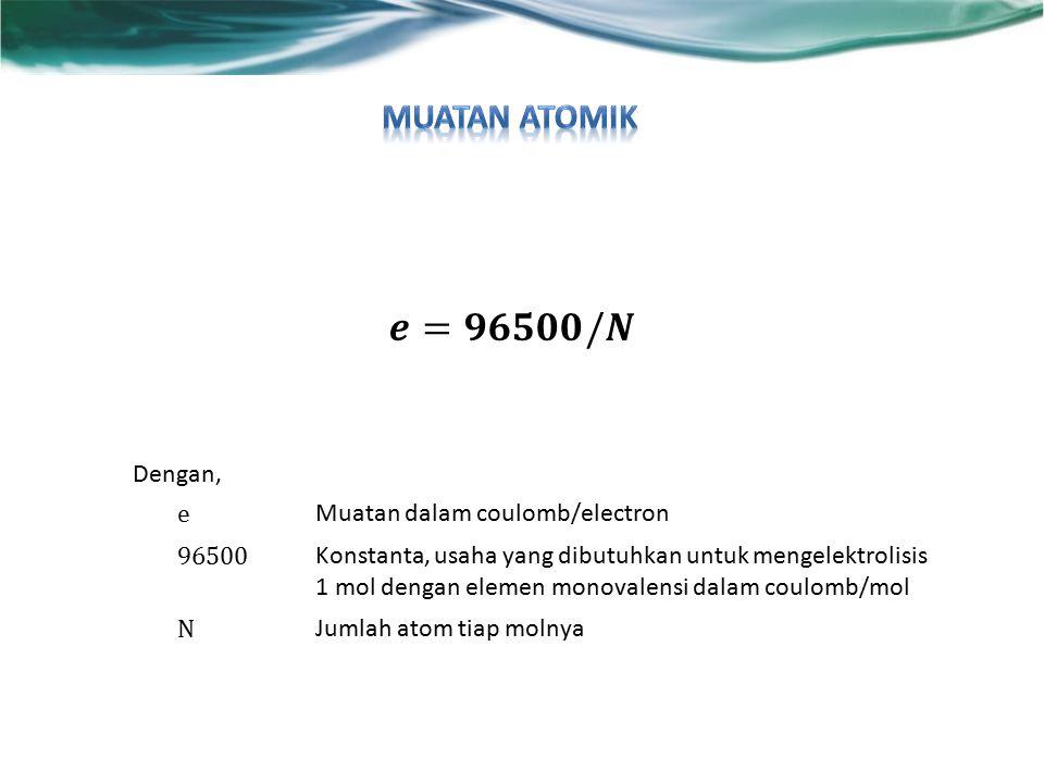 Dengan, e Muatan dalam coulomb/electron 96500 Konstanta, usaha yang dibutuhkan untuk mengelektrolisis 1 mol dengan elemen monovalensi dalam coulomb/mol N Jumlah atom tiap molnya