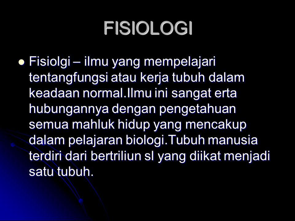 FISIOLOGI Fisiolgi – ilmu yang mempelajari tentangfungsi atau kerja tubuh dalam keadaan normal.Ilmu ini sangat erta hubungannya dengan pengetahuan sem