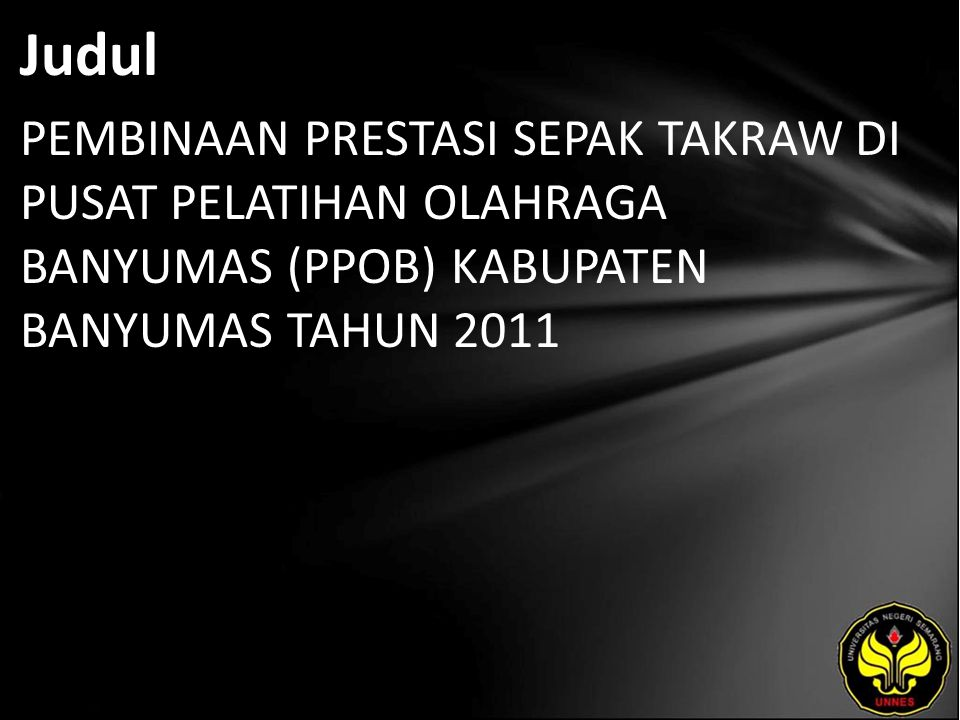 Judul PEMBINAAN PRESTASI SEPAK TAKRAW DI PUSAT PELATIHAN OLAHRAGA BANYUMAS (PPOB) KABUPATEN BANYUMAS TAHUN 2011