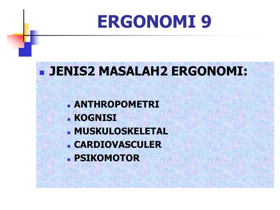 ERGONOMI 9 JENIS2 MASALAH2 ERGONOMI: ANTHROPOMETRI KOGNISI MUSKULOSKELETAL CARDIOVASCULER PSIKOMOTOR
