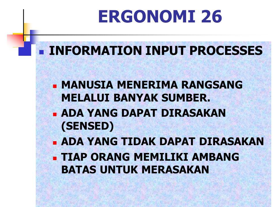 ERGONOMI 26 INFORMATION INPUT PROCESSES MANUSIA MENERIMA RANGSANG MELALUI BANYAK SUMBER. ADA YANG DAPAT DIRASAKAN (SENSED) ADA YANG TIDAK DAPAT DIRASA