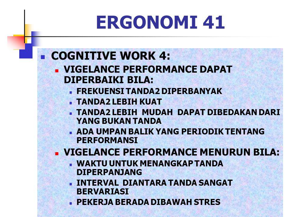 ERGONOMI 41 COGNITIVE WORK 4: VIGELANCE PERFORMANCE DAPAT DIPERBAIKI BILA: FREKUENSI TANDA2 DIPERBANYAK TANDA2 LEBIH KUAT TANDA2 LEBIH MUDAH DAPAT DIB