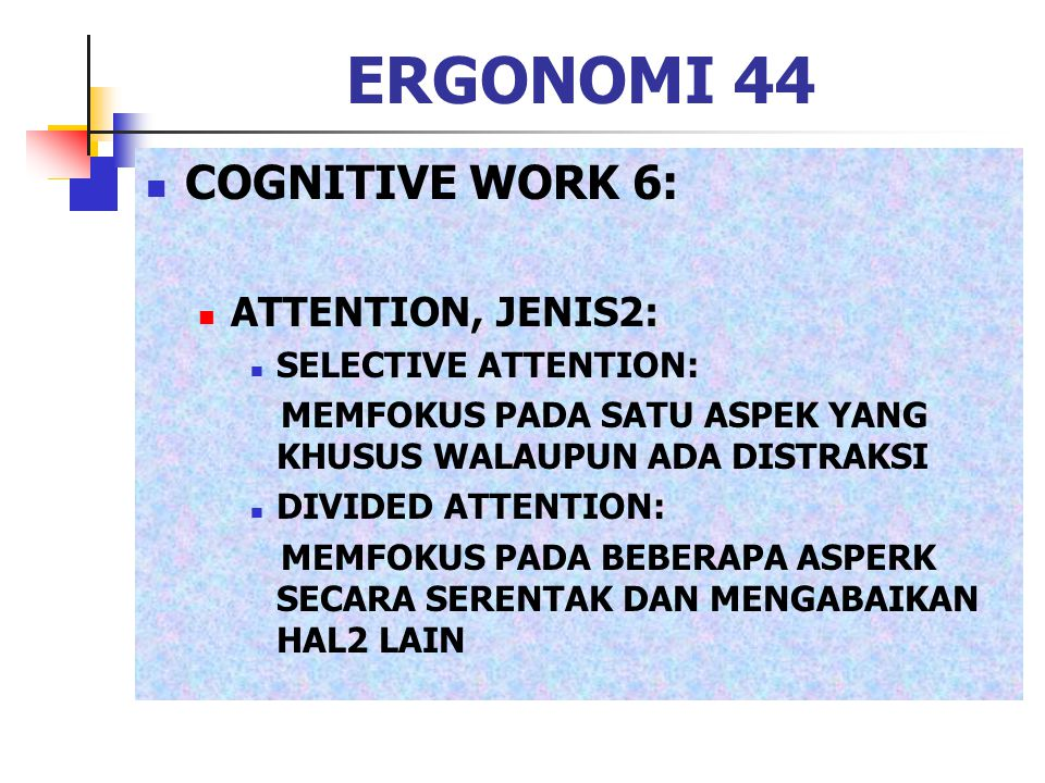 ERGONOMI 44 COGNITIVE WORK 6: ATTENTION, JENIS2: SELECTIVE ATTENTION: MEMFOKUS PADA SATU ASPEK YANG KHUSUS WALAUPUN ADA DISTRAKSI DIVIDED ATTENTION: M