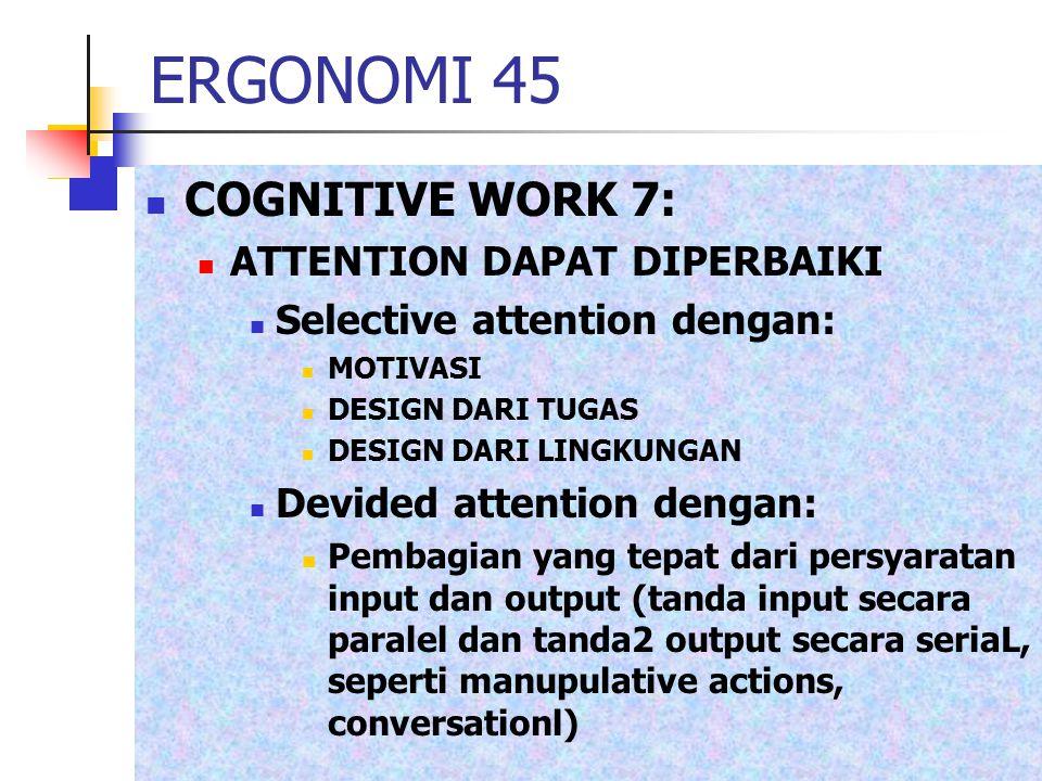 ERGONOMI 45 COGNITIVE WORK 7: ATTENTION DAPAT DIPERBAIKI Selective attention dengan: MOTIVASI DESIGN DARI TUGAS DESIGN DARI LINGKUNGAN Devided attenti