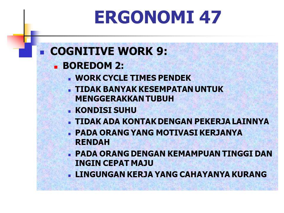 ERGONOMI 47 COGNITIVE WORK 9: BOREDOM 2: WORK CYCLE TIMES PENDEK TIDAK BANYAK KESEMPATAN UNTUK MENGGERAKKAN TUBUH KONDISI SUHU TIDAK ADA KONTAK DENGAN