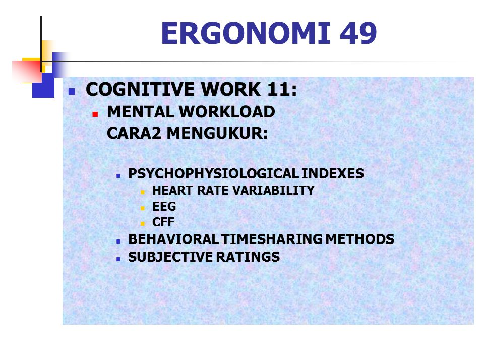 ERGONOMI 49 COGNITIVE WORK 11: MENTAL WORKLOAD CARA2 MENGUKUR: PSYCHOPHYSIOLOGICAL INDEXES HEART RATE VARIABILITY EEG CFF BEHAVIORAL TIMESHARING METHO