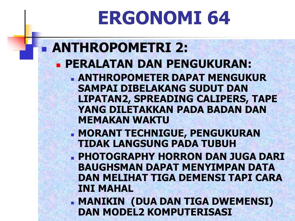 ERGONOMI 64 ANTHROPOMETRI 2: PERALATAN DAN PENGUKURAN: ANTHROPOMETER DAPAT MENGUKUR SAMPAI DIBELAKANG SUDUT DAN LIPATAN2, SPREADING CALIPERS, TAPE YAN