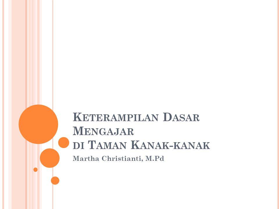 K ETERAMPILAN D ASAR M ENGAJAR DI T AMAN K ANAK - KANAK Martha Christianti, M.Pd