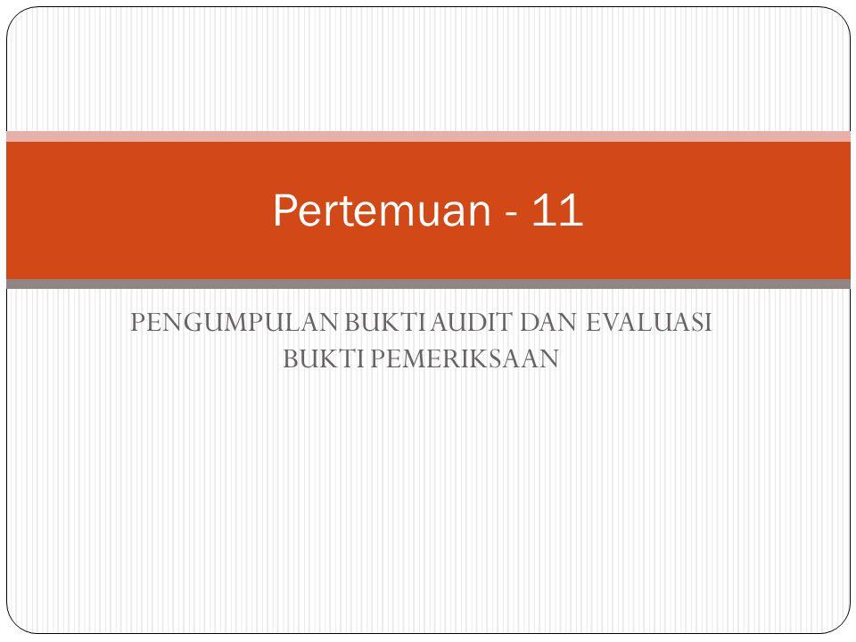 PENGUMPULAN BUKTI AUDIT DAN EVALUASI BUKTI PEMERIKSAAN Pertemuan - 11