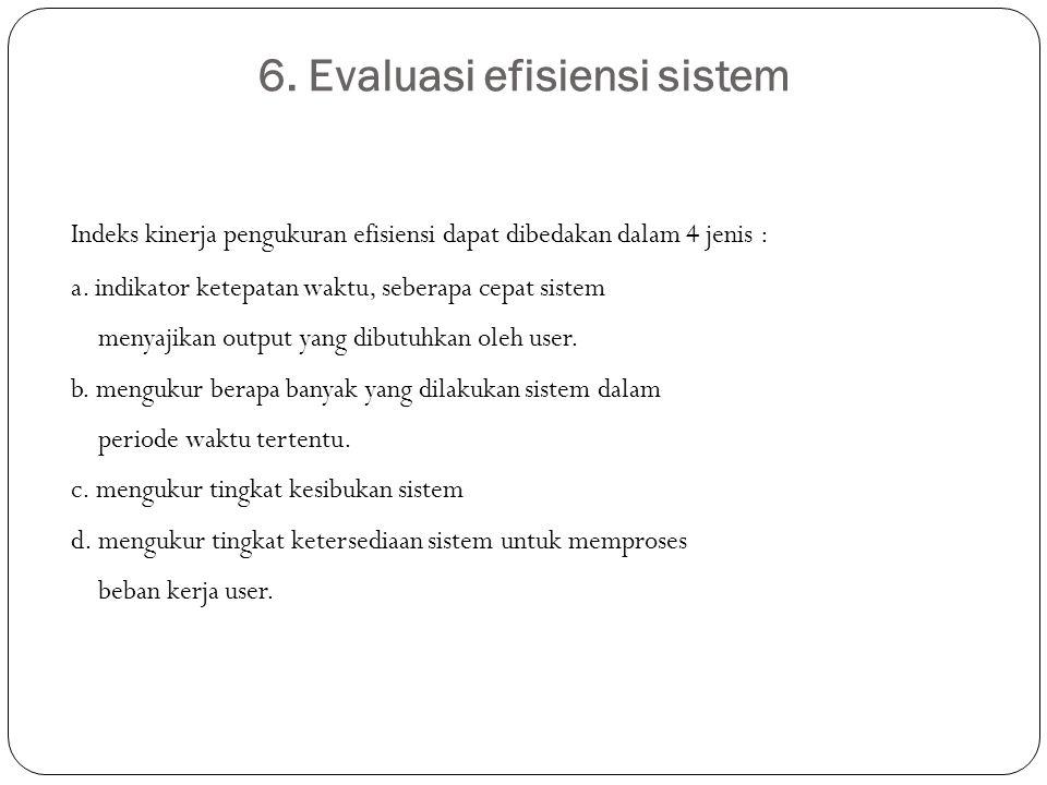 6. Evaluasi efisiensi sistem Indeks kinerja pengukuran efisiensi dapat dibedakan dalam 4 jenis : a. indikator ketepatan waktu, seberapa cepat sistem m
