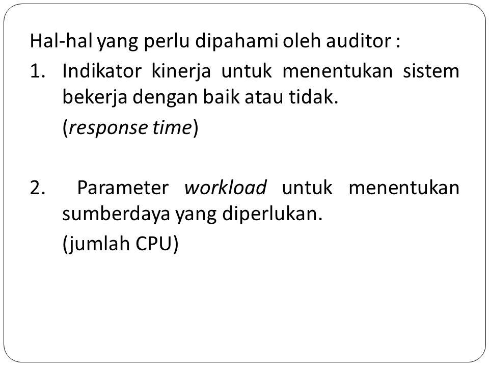 Hal-hal yang perlu dipahami oleh auditor : 1.Indikator kinerja untuk menentukan sistem bekerja dengan baik atau tidak. (response time) 2. Parameter wo