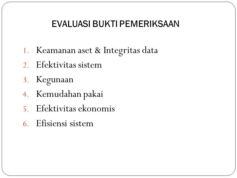 EVALUASI BUKTI PEMERIKSAAN 1. Keamanan aset & Integritas data 2. Efektivitas sistem 3. Kegunaan 4. Kemudahan pakai 5. Efektivitas ekonomis 6. Efisiens
