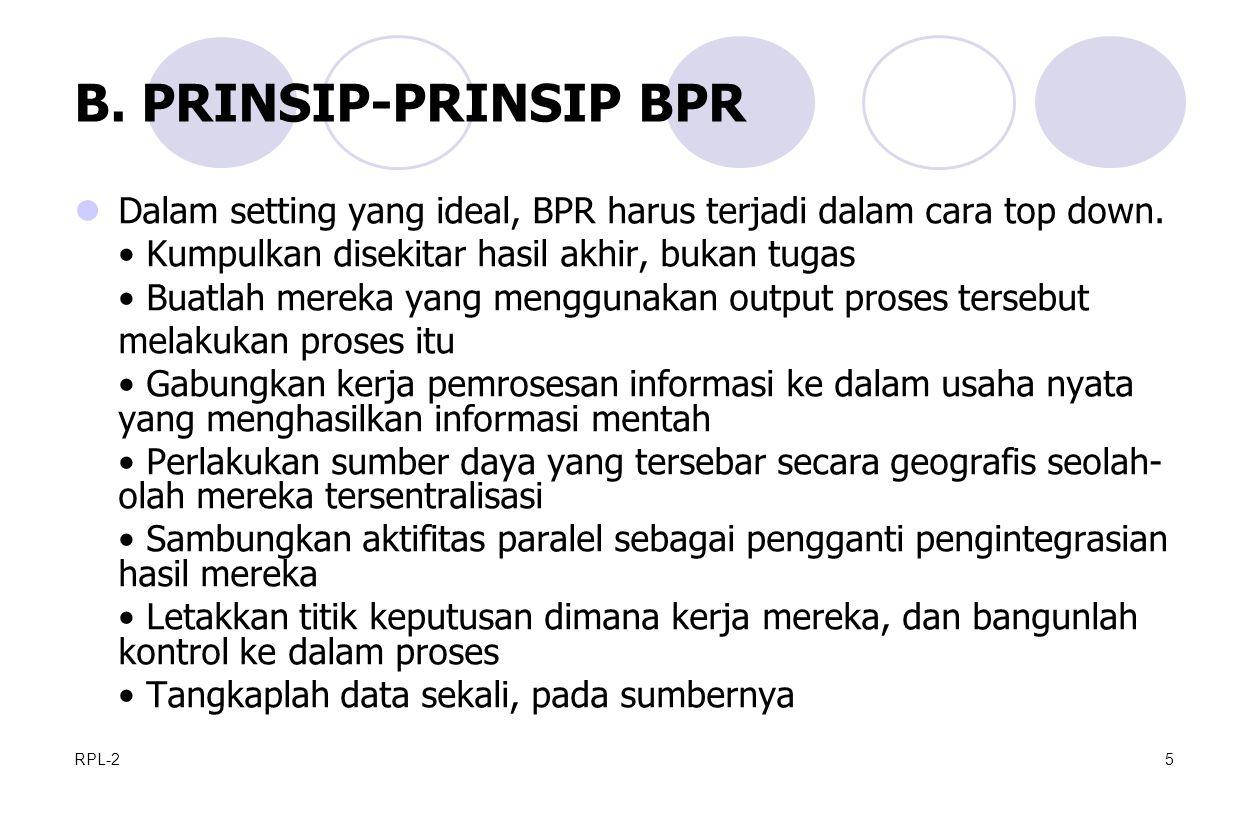 RPL-25 B.PRINSIP-PRINSIP BPR Dalam setting yang ideal, BPR harus terjadi dalam cara top down.