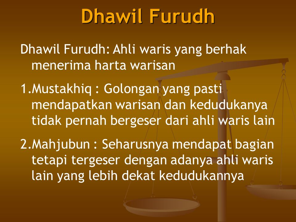 Dhawil Furudh Dhawil Furudh: Ahli waris yang berhak menerima harta warisan 1.Mustakhiq : Golongan yang pasti mendapatkan warisan dan kedudukanya tidak