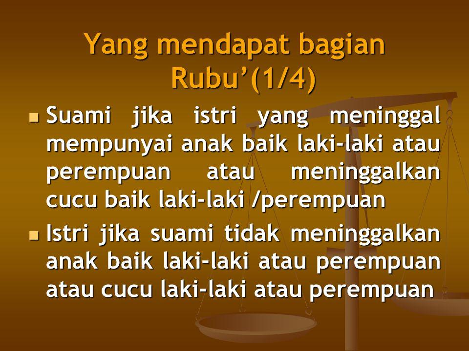 Yang mendapat bagian Rubu'(1/4) Suami jika istri yang meninggal mempunyai anak baik laki-laki atau perempuan atau meninggalkan cucu baik laki-laki /pe