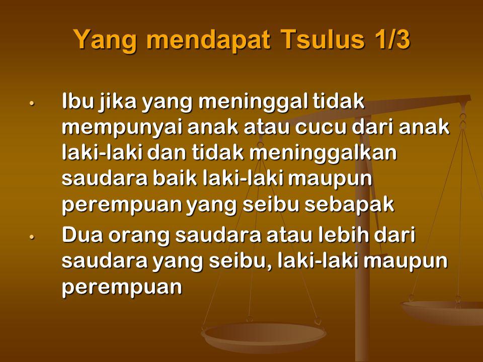 Yang mendapat Tsulus 1/3 Ibu jika yang meninggal tidak mempunyai anak atau cucu dari anak laki-laki dan tidak meninggalkan saudara baik laki-laki maup