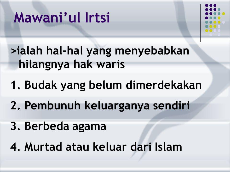 Mawani'ul Irtsi >ialah hal-hal yang menyebabkan hilangnya hak waris 1. Budak yang belum dimerdekakan 2. Pembunuh keluarganya sendiri 3. Berbeda agama