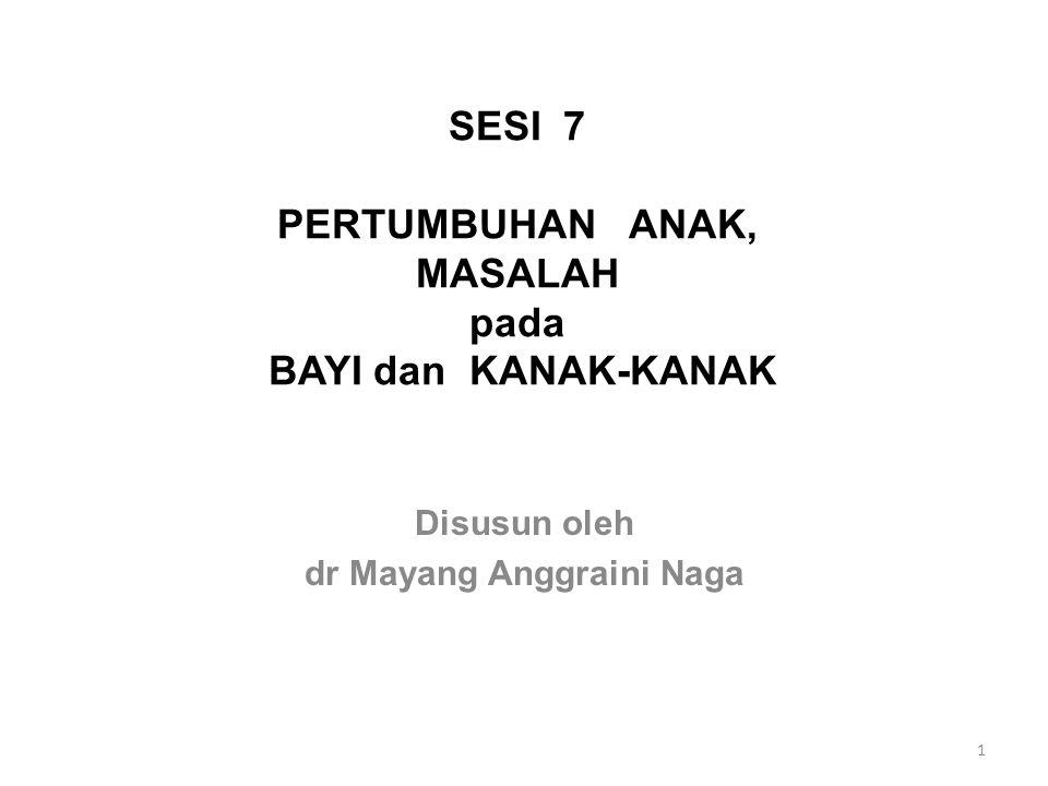 SESI 7 PERTUMBUHAN ANAK, MASALAH pada BAYI dan KANAK-KANAK Disusun oleh dr Mayang Anggraini Naga 1