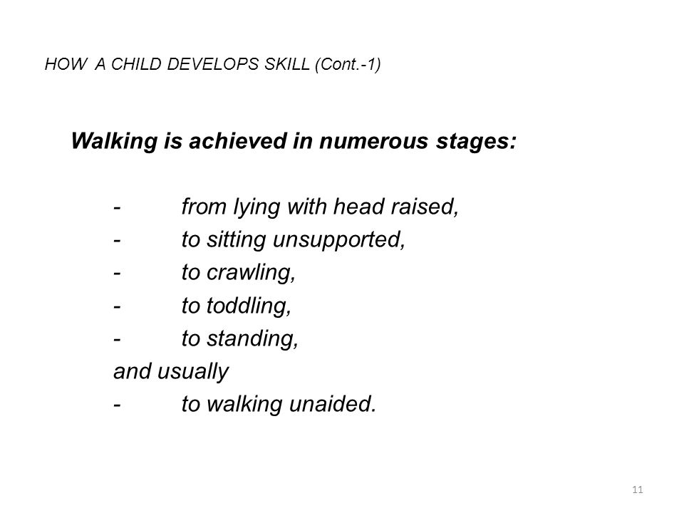 HOW A CHILD DEVELOPS SKILL (Cont.-1) Walking is achieved in numerous stages: -from lying with head raised, -to sitting unsupported, -to crawling, -to