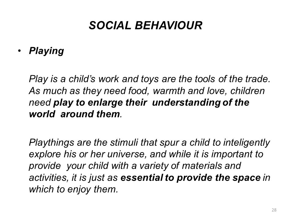 SOCIAL BEHAVIOUR Playing Play is a child's work and toys are the tools of the trade. As much as they need food, warmth and love, children need play to
