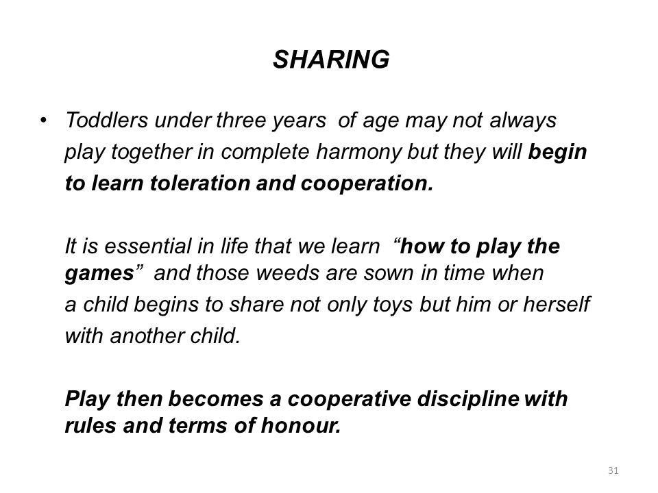 SHARING Toddlers under three years of age may not always play together in complete harmony but they will begin to learn toleration and cooperation. It