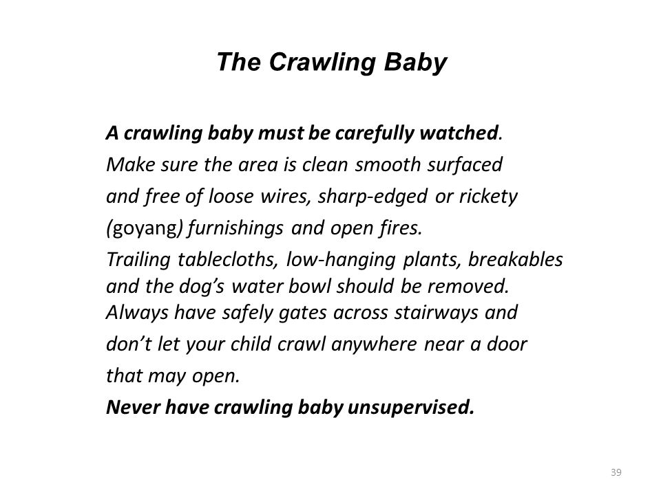 The Crawling Baby A crawling baby must be carefully watched. Make sure the area is clean smooth surfaced and free of loose wires, sharp-edged or ricke