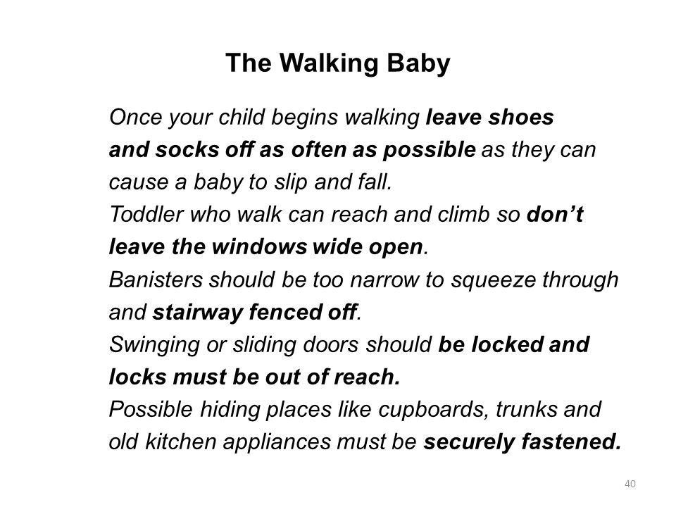 The Walking Baby Once your child begins walking leave shoes and socks off as often as possible as they can cause a baby to slip and fall. Toddler who