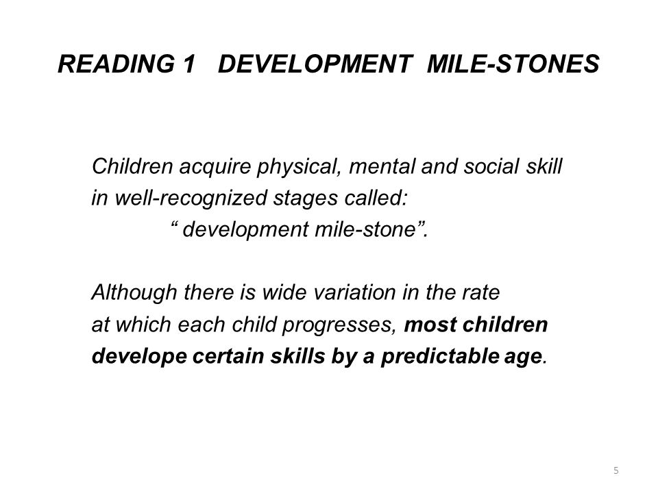 """READING 1 DEVELOPMENT MILE-STONES Children acquire physical, mental and social skill in well-recognized stages called: """" development mile-stone"""". Alth"""