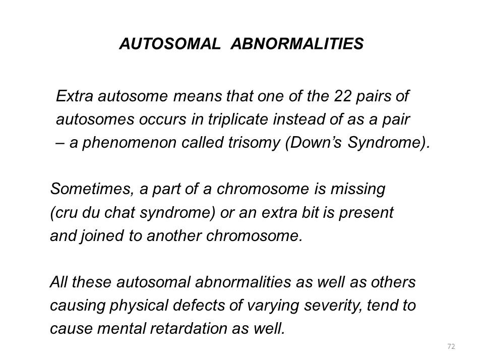 AUTOSOMAL ABNORMALITIES Extra autosome means that one of the 22 pairs of autosomes occurs in triplicate instead of as a pair – a phenomenon called tri