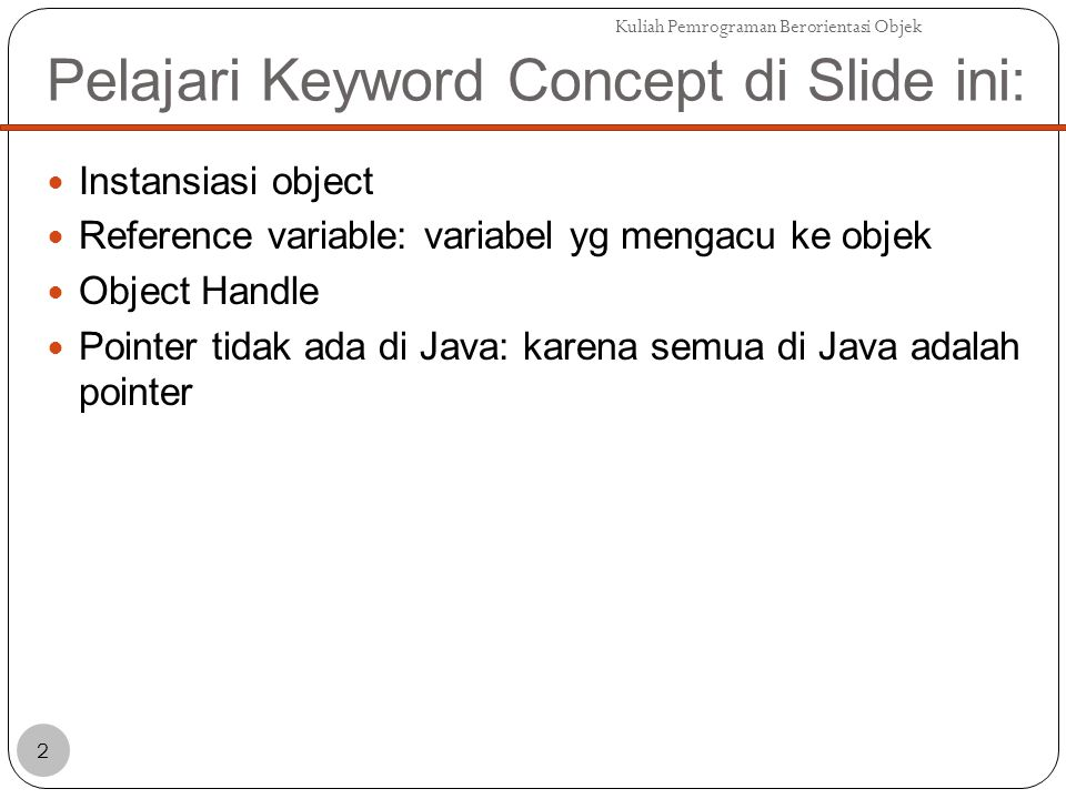 Pelajari Keyword Concept di Slide ini: Instansiasi object Reference variable: variabel yg mengacu ke objek Object Handle Pointer tidak ada di Java: karena semua di Java adalah pointer Kuliah Pemrograman Berorientasi Objek 2