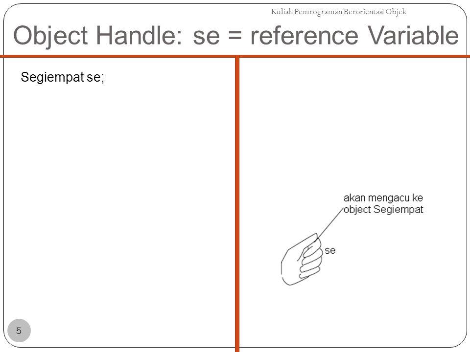 Object Handle: se = reference Variable Segiempat se; se = new Segiempat(); Kuliah Pemrograman Berorientasi Objek 6