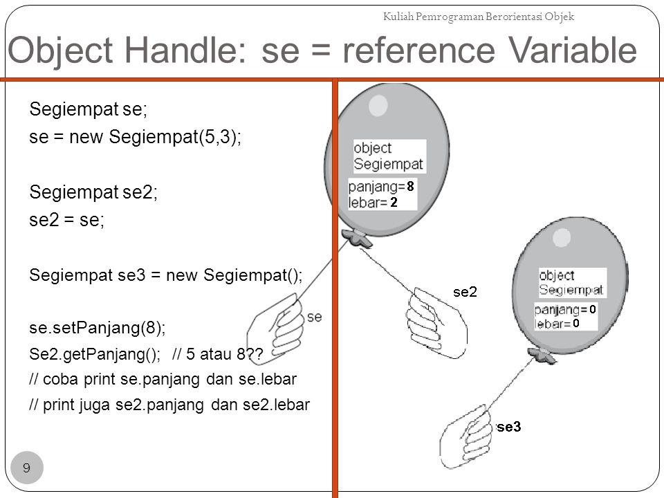 Object Handle: se = reference Variable Segiempat se; se = new Segiempat(5,3); Segiempat se2; se2 = se; Jadi kalau kita ingin membuat agar se2 memiliki panjang dan lebar yang sama dengan se, tapi merujuk ke balon yang berbeda: se2 = new Segiempat(se.getPanjang(), se.getLebar()); Delete() = GARBAGE COLLECTION Kuliah Pemrograman Berorientasi Objek 10