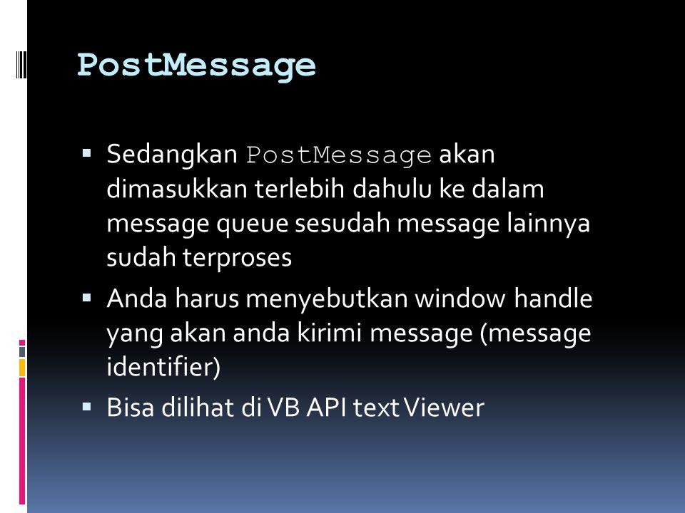 PostMessage  Sedangkan PostMessage akan dimasukkan terlebih dahulu ke dalam message queue sesudah message lainnya sudah terproses  Anda harus menyebutkan window handle yang akan anda kirimi message (message identifier)  Bisa dilihat di VB API text Viewer