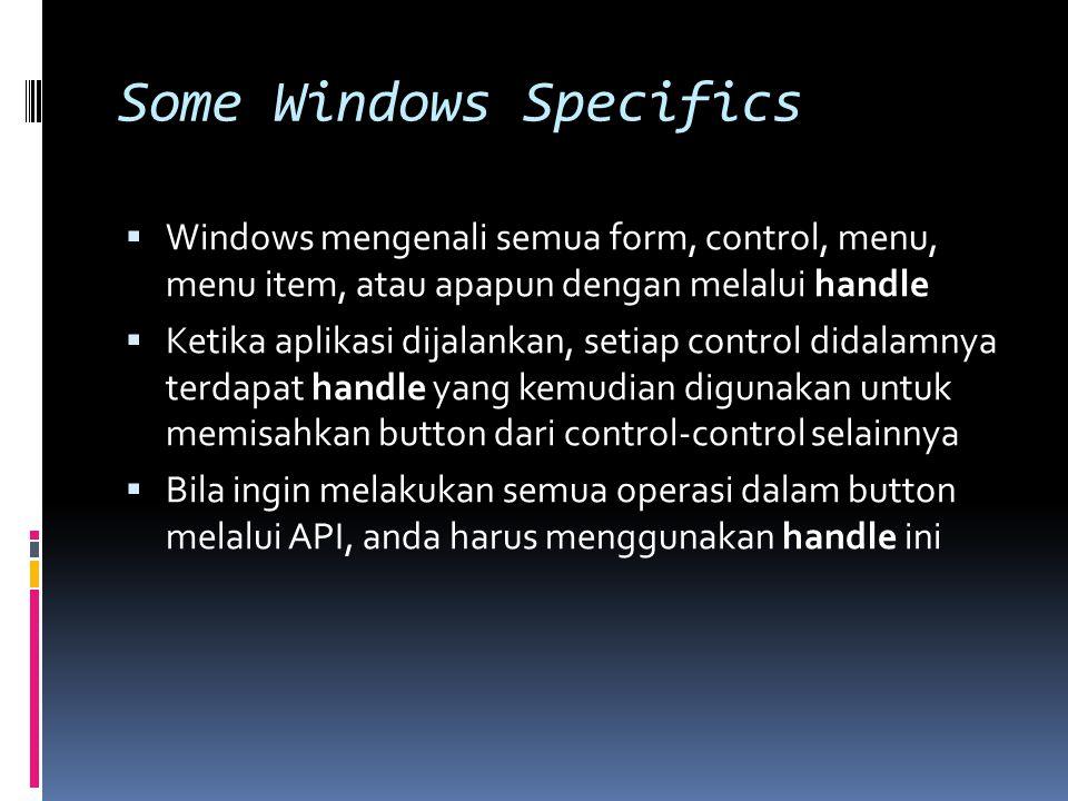 Some Windows Specifics  Windows mengenali semua form, control, menu, menu item, atau apapun dengan melalui handle  Ketika aplikasi dijalankan, setiap control didalamnya terdapat handle yang kemudian digunakan untuk memisahkan button dari control-control selainnya  Bila ingin melakukan semua operasi dalam button melalui API, anda harus menggunakan handle ini
