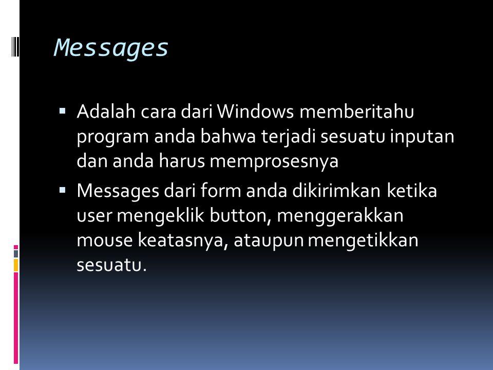 Messages  Adalah cara dari Windows memberitahu program anda bahwa terjadi sesuatu inputan dan anda harus memprosesnya  Messages dari form anda dikirimkan ketika user mengeklik button, menggerakkan mouse keatasnya, ataupun mengetikkan sesuatu.
