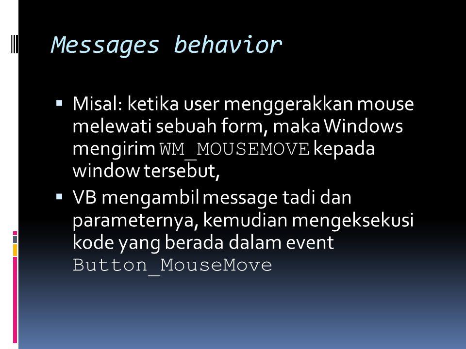 Messages behavior  Misal: ketika user menggerakkan mouse melewati sebuah form, maka Windows mengirim WM_MOUSEMOVE kepada window tersebut,  VB mengambil message tadi dan parameternya, kemudian mengeksekusi kode yang berada dalam event Button_MouseMove