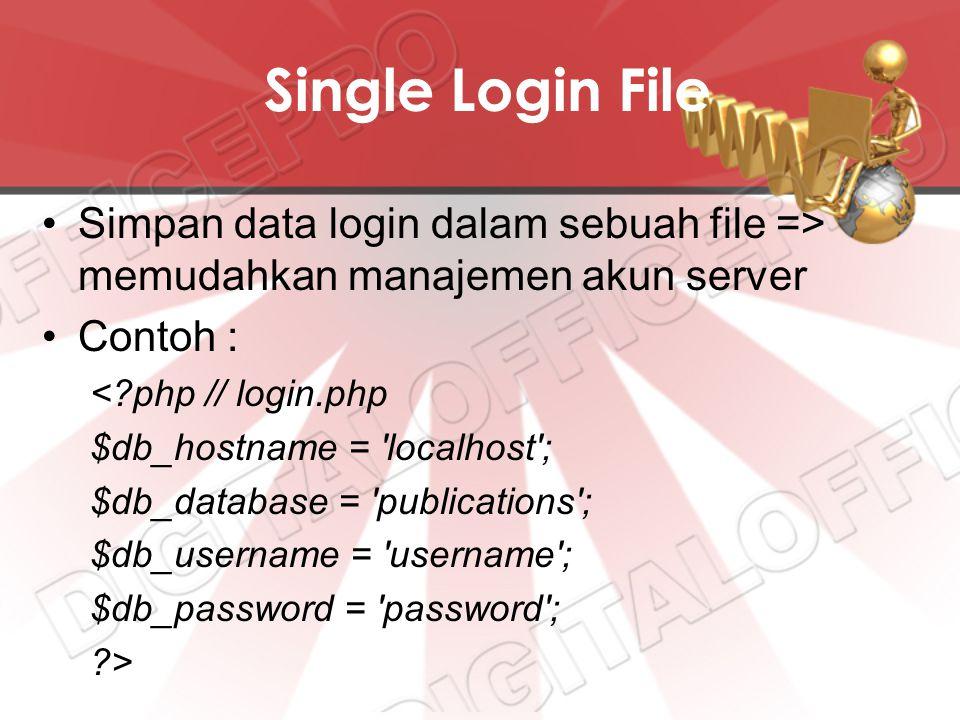 Single Login File Simpan data login dalam sebuah file => memudahkan manajemen akun server Contoh : <?php // login.php $db_hostname = localhost ; $db_database = publications ; $db_username = username ; $db_password = password ; ?>