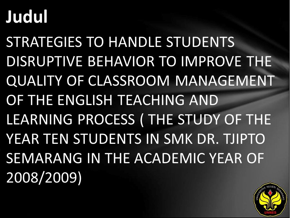 Judul STRATEGIES TO HANDLE STUDENTS DISRUPTIVE BEHAVIOR TO IMPROVE THE QUALITY OF CLASSROOM MANAGEMENT OF THE ENGLISH TEACHING AND LEARNING PROCESS (
