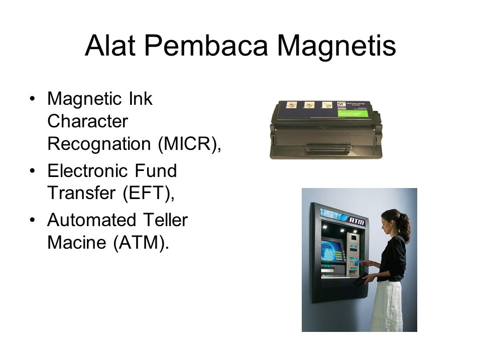 Alat Pembaca Magnetis Magnetic Ink Character Recognation (MICR), Electronic Fund Transfer (EFT), Automated Teller Macine (ATM).