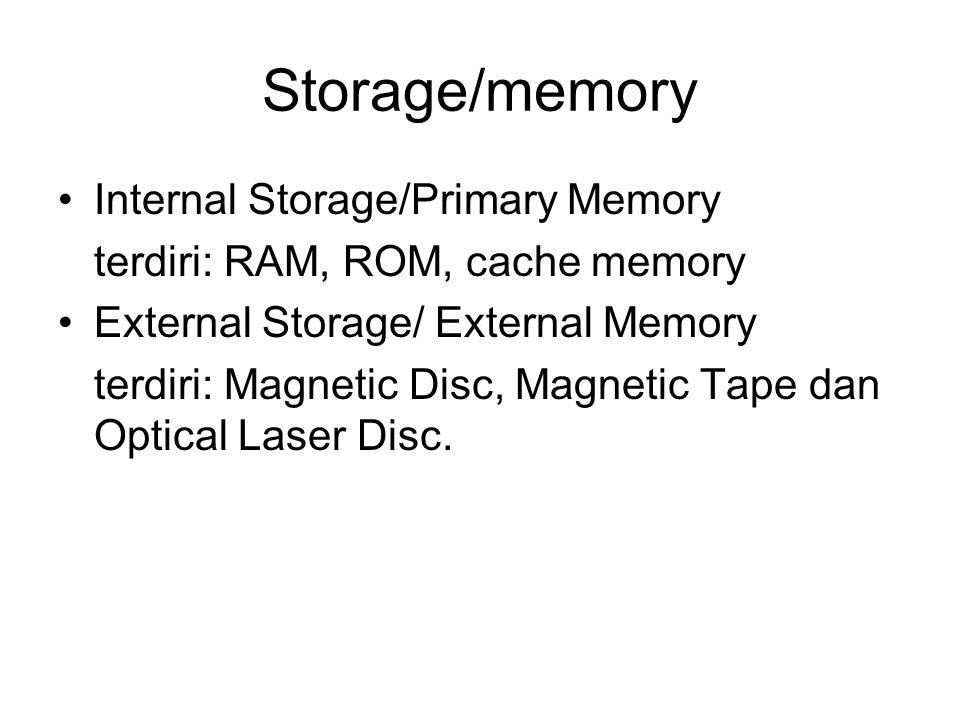 Storage/memory Internal Storage/Primary Memory terdiri: RAM, ROM, cache memory External Storage/ External Memory terdiri: Magnetic Disc, Magnetic Tape