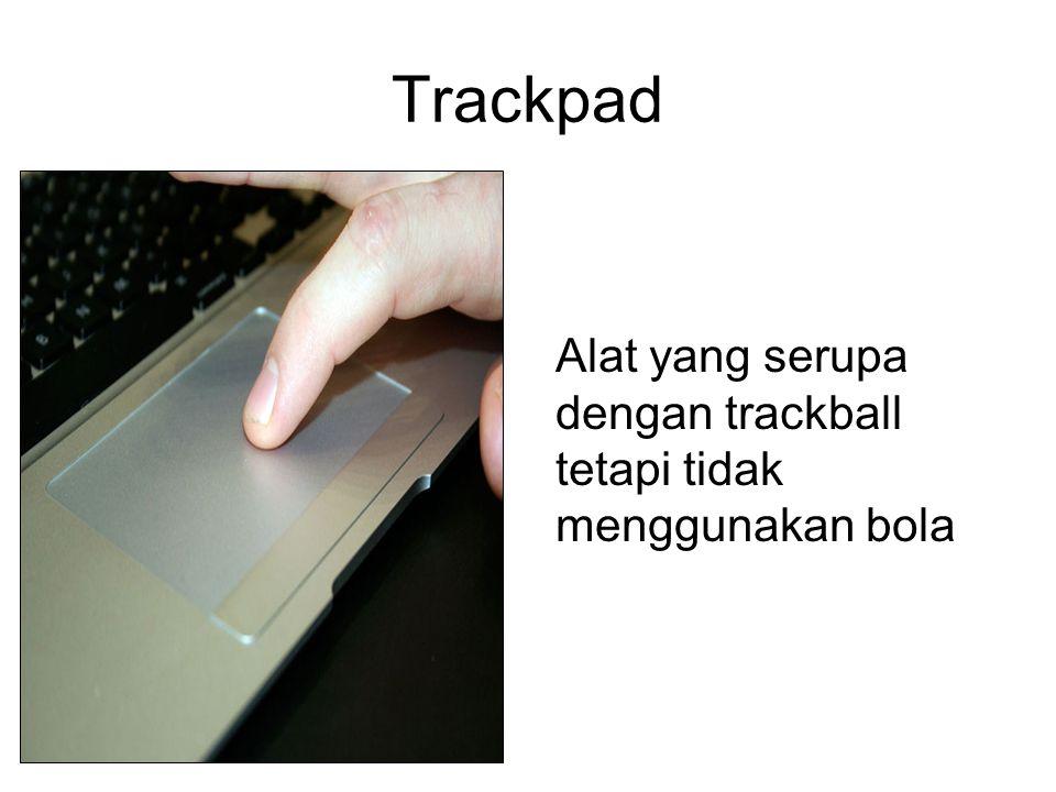 Trackpad Alat yang serupa dengan trackball tetapi tidak menggunakan bola