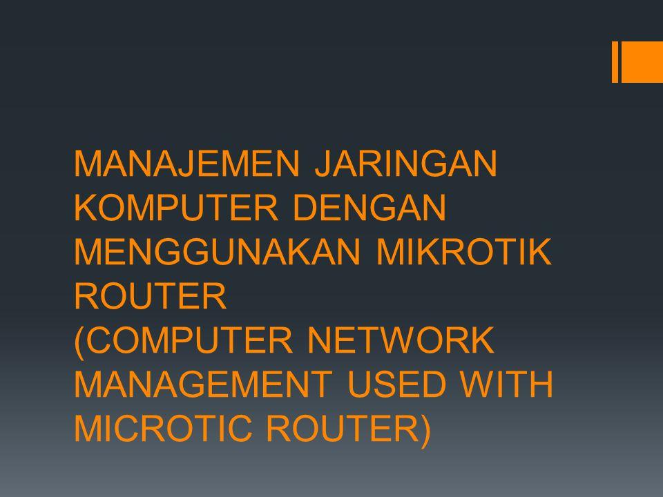 MANAJEMEN JARINGAN KOMPUTER DENGAN MENGGUNAKAN MIKROTIK ROUTER (COMPUTER NETWORK MANAGEMENT USED WITH MICROTIC ROUTER)