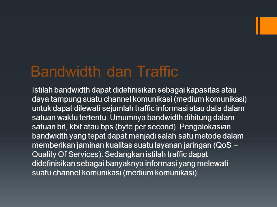 Bandwidth dan Traffic Istilah bandwidth dapat didefinisikan sebagai kapasitas atau daya tampung suatu channel komunikasi (medium komunikasi) untuk dapat dilewati sejumlah traffic informasi atau data dalam satuan waktu tertentu.