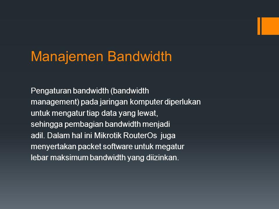 Manajemen Bandwidth Pengaturan bandwidth (bandwidth management) pada jaringan komputer diperlukan untuk mengatur tiap data yang lewat, sehingga pembagian bandwidth menjadi adil.