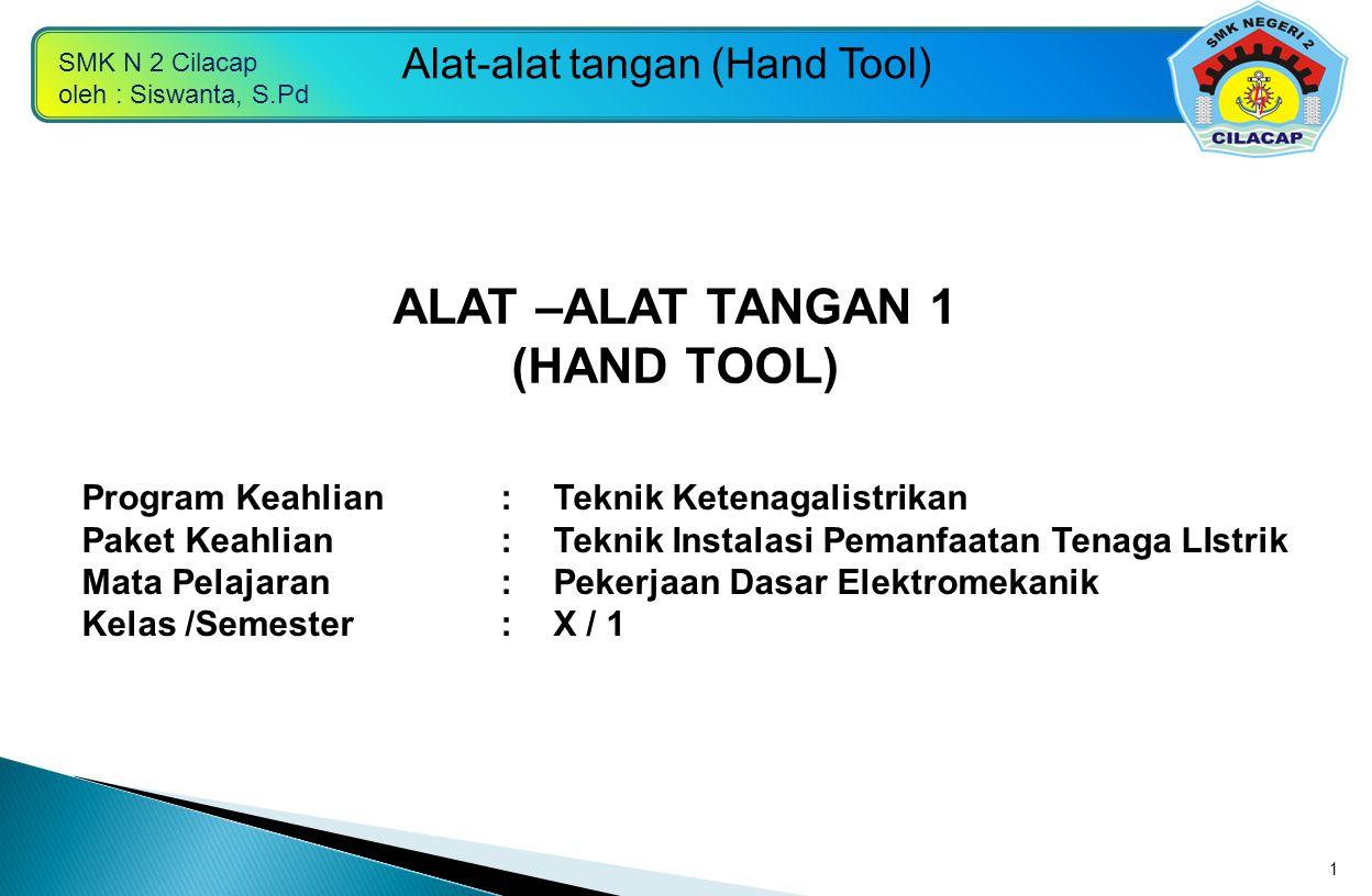 SMK N 2 Cilacap oleh : Siswanta, S.Pd Alat-alat tangan (Hand Tool) 1 Program Keahlian:Teknik Ketenagalistrikan Paket Keahlian:Teknik Instalasi Pemanfa